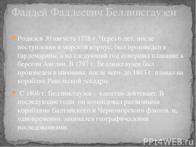 Родился 30 августа 1778 г. Через 6 лет, после поступления в морской корпус, был произведен в гардемарины, а на следующий год совершил плавание к берегам Англии. В 1797 г. Беллинсгаузен был произведен в мичманы, после чего, до 1803 г. плавал на кораб…