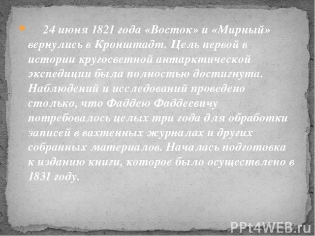 24 июня 1821 года «Восток» и «Мирный» вернулись в Кронштадт. Цель первой в истории кругосветной антарктической экспедиции была полностью достигнута. Наблюдений и исследований проведено столько, что Фаддею Фаддеевичу потребовалось целых три года…