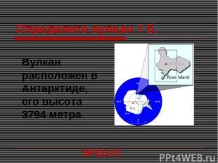 Определите вулкан 1 б. Вулкан расположен в Антарктиде, его высота 3794 метра. ЭР