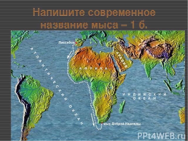 Напишите современное название мыса – 1 б. Мыс не является самой южной точкой Африки, так как самая южная точка континента — мыс Игольный, который располагается в 155 км. Португальский король Хуан II в 15 веке переименовал мыс Бурь, дав более оптимис…