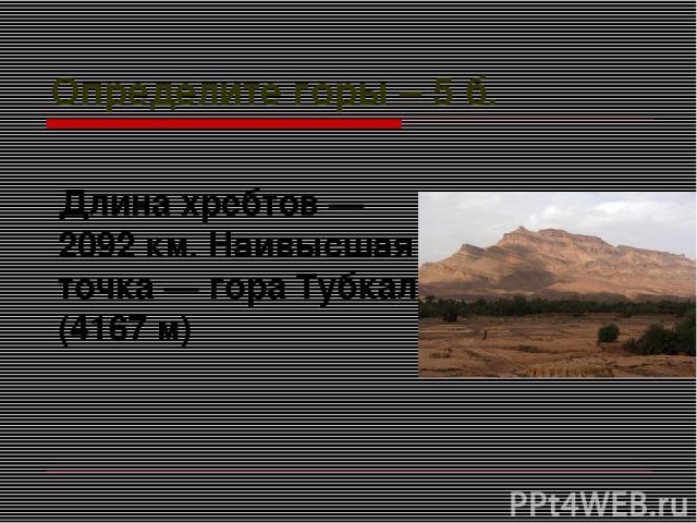 Определите горы – 5 б. Длина хребтов— 2092км. Наивысшая точка— гора Тубкаль (4167 м)