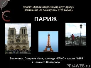 Проект «Давай откроем мир друг другу» Номинация «Я покажу вам этот город» ПАРИЖ