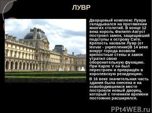 ЛУВР Дворцовый комплекс Лувра складывался на протяжении многих столетий. В конце