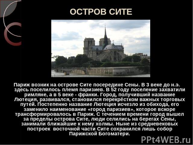 ОСТРОВ СИТЕ Париж возник на острове Сите посередине Сены. В 3 веке до н.э. здесь поселилось племя паризиев. В 52 году поселение захватили римляне, а в 5 веке - франки. Город, получивший название Лютеция, развивался, становился перекрёстком важных то…