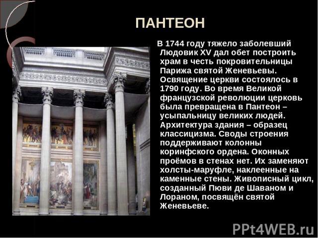 ПАНТЕОН В 1744 году тяжело заболевший Людовик XV дал обет построить храм в честь покровительницы Парижа святой Женевьевы. Освящение церкви состоялось в 1790 году. Во время Великой французской революции церковь была превращена в Пантеон – усыпальницу…