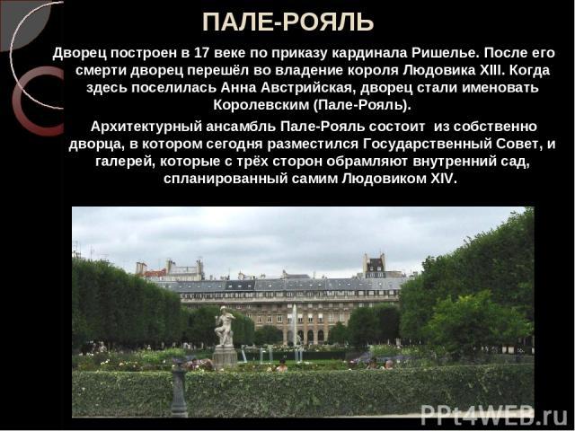 ПАЛЕ-РОЯЛЬ Дворец построен в 17 веке по приказу кардинала Ришелье. После его смерти дворец перешёл во владение короля Людовика XIII. Когда здесь поселилась Анна Австрийская, дворец стали именовать Королевским (Пале-Рояль). Архитектурный ансамбль Пал…