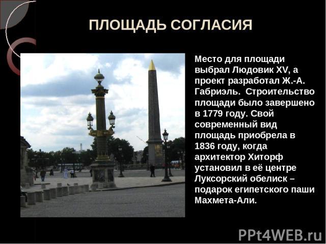 ПЛОЩАДЬ СОГЛАСИЯ Место для площади выбрал Людовик XV, а проект разработал Ж.-А. Габриэль. Строительство площади было завершено в 1779 году. Свой современный вид площадь приобрела в 1836 году, когда архитектор Хиторф установил в её центре Луксорский …