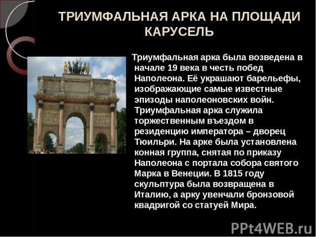 ТРИУМФАЛЬНАЯ АРКА НА ПЛОЩАДИ КАРУСЕЛЬ Триумфальная арка была возведена в начале 19 века в честь побед Наполеона. Её украшают барельефы, изображающие самые известные эпизоды наполеоновских войн. Триумфальная арка служила торжественным въездом в резид…