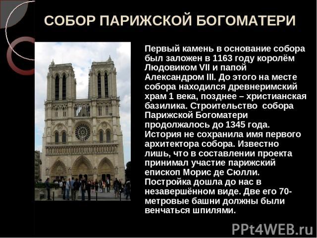 СОБОР ПАРИЖСКОЙ БОГОМАТЕРИ Первый камень в основание собора был заложен в 1163 году королём Людовиком VII и папой Александром III. До этого на месте собора находился древнеримский храм 1 века, позднее – христианская базилика. Строительство собора Па…