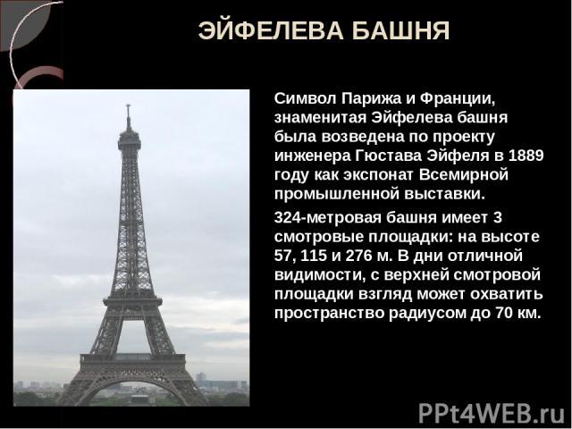 ЭЙФЕЛЕВА БАШНЯ Символ Парижа и Франции, знаменитая Эйфелева башня была возведена по проекту инженера Гюстава Эйфеля в 1889 году как экспонат Всемирной промышленной выставки. 324-метровая башня имеет 3 смотровые площадки: на высоте 57, 115 и 276 м. В…