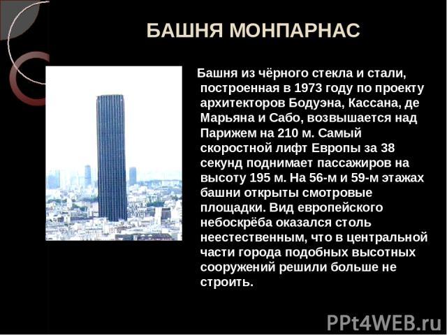 БАШНЯ МОНПАРНАС Башня из чёрного стекла и стали, построенная в 1973 году по проекту архитекторов Бодуэна, Кассана, де Марьяна и Сабо, возвышается над Парижем на 210 м. Самый скоростной лифт Европы за 38 секунд поднимает пассажиров на высоту 195 м. Н…