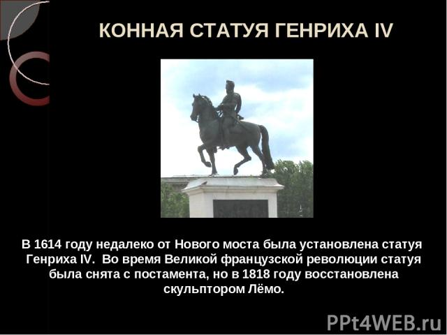 КОННАЯ СТАТУЯ ГЕНРИХА IV В 1614 году недалеко от Нового моста была установлена статуя Генриха IV. Во время Великой французской революции статуя была снята с постамента, но в 1818 году восстановлена скульптором Лёмо.