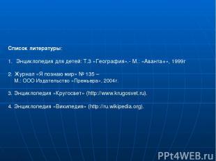 Список литературы: Энциклопедия для детей: Т.3 «География».- М.: «Аванта+», 1999