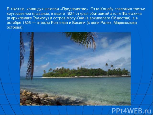 В 1823-26, командуя шлюпом «Предприятие», Отто Коцебу совершил третье кругосветное плавание, в марте 1824 открыл обитаемый атолл Фангахина (в архипелаге Туамоту) и остров Моту-Оне (в архипелаге Общества), а в октябре 1825 — атоллы Ронгелап и Бикини …