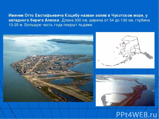 Именем Отто Евстафьевича Коцебу назван залив в Чукотском море, у западного берега Аляски. Длина 330 км, ширина от 54 до 130 км, глубина 13-25 м. Большую часть года покрыт льдами.