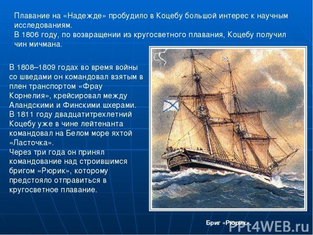 В 1808–1809 годах во время войны со шведами он командовал взятым в плен транспортом «Фрау Корнелия», крейсировал между Аландскими и Финскими шхерами. В 1811 году двадцатитрехлетний Коцебу уже в чине лейтенанта командовал на Белом море яхтой «Ласточк…