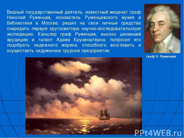 Видный государственный деятель, известный меценат граф Николай Румянцев, основатель Румянцевского музея и библиотеки в Москве, решил на свои личные средства снарядить первую кругосветную научно-исследовательскую экспедицию. Канцлер граф Румянцев, вы…