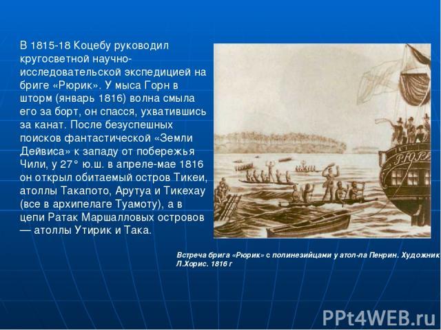 В 1815-18 Коцебу руководил кругосветной научно-исследовательской экспедицией на бриге «Рюрик». У мыса Горн в шторм (январь 1816) волна смыла его за борт, он спасся, ухватившись за канат. После безуспешных поисков фантастической «Земли Дейвиса» к зап…