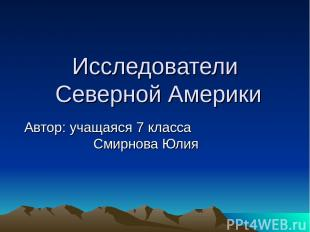 Исследователи Северной Америки Автор: учащаяся 7 класса Смирнова Юлия