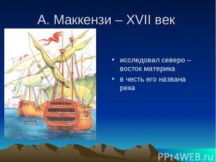 А. Маккензи – XVII век исследовал северо – восток материка в честь его названа р