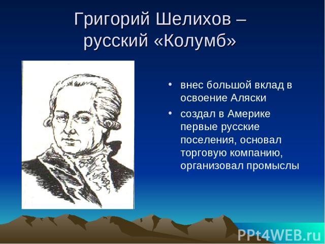 Григорий Шелихов – русский «Колумб» внес большой вклад в освоение Аляски создал в Америке первые русские поселения, основал торговую компанию, организовал промыслы