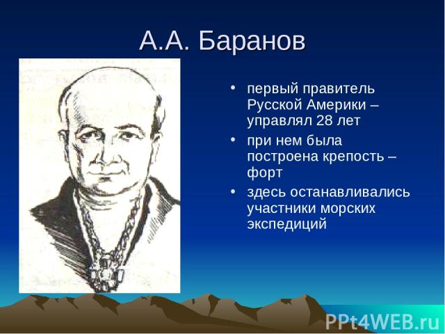 А.А. Баранов первый правитель Русской Америки – управлял 28 лет при нем была построена крепость – форт здесь останавливались участники морских экспедиций