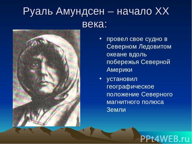 Руаль Амундсен – начало XX века: провел свое судно в Северном Ледовитом океане вдоль побережья Северной Америки установил географическое положение Северного магнитного полюса Земли