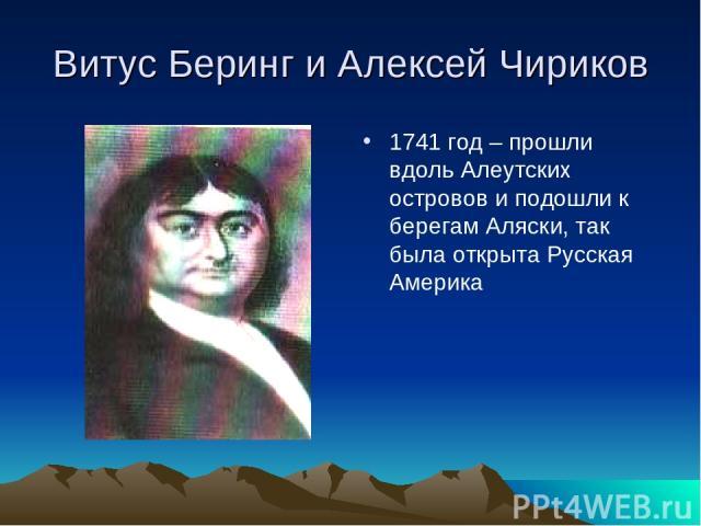 Витус Беринг и Алексей Чириков 1741 год – прошли вдоль Алеутских островов и подошли к берегам Аляски, так была открыта Русская Америка
