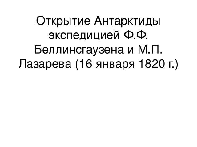 Открытие Антарктиды экспедицией Ф.Ф. Беллинсгаузена и М.П. Лазарева (16 января 1820 г.)
