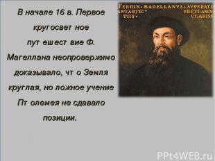 В начале 16 в. Первое кругосветное путешествие Ф. Магеллана неопровержимо доказы