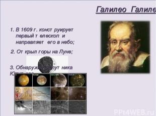 Галилео Галилей В 1609 г. конструирует первый телескоп и направляет его в небо;