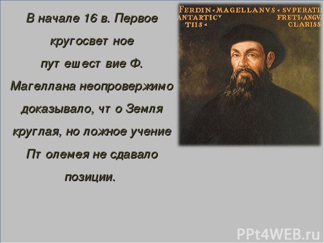 В начале 16 в. Первое кругосветное путешествие Ф. Магеллана неопровержимо доказывало, что Земля круглая, но ложное учение Птолемея не сдавало позиции.