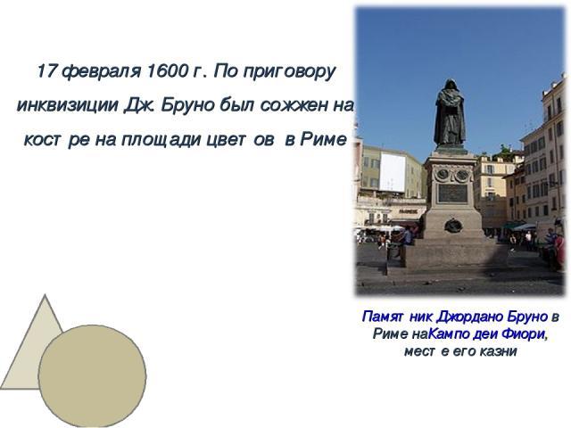 17 февраля 1600 г. По приговору инквизиции Дж. Бруно был сожжен на костре на площади цветов в Риме Памятник Джордано Брунов Риме наКампо деи Фиори, месте его казни