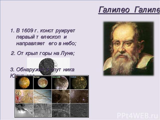 Галилео Галилей В 1609 г. конструирует первый телескоп и направляет его в небо; 2. Открыл горы на Луне; 3. Обнаружил 4 спутника Юпитера.