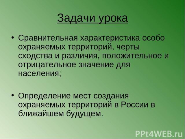 Задачи урока Сравнительная характеристика особо охраняемых территорий, черты сходства и различия, положительное и отрицательное значение для населения; Определение мест создания охраняемых территорий в России в ближайшем будущем.