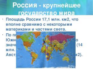 Россия - крупнейшее государство мира Площадь России 17,1 млн. км2, что вполне ср