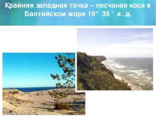 Крайняя западная точка – песчаная коса в Балтийском море 19° 38 ' в. д.