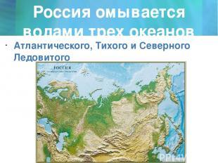 Россия омывается водами трех океанов Атлантического, Тихого и Северного Ледовито
