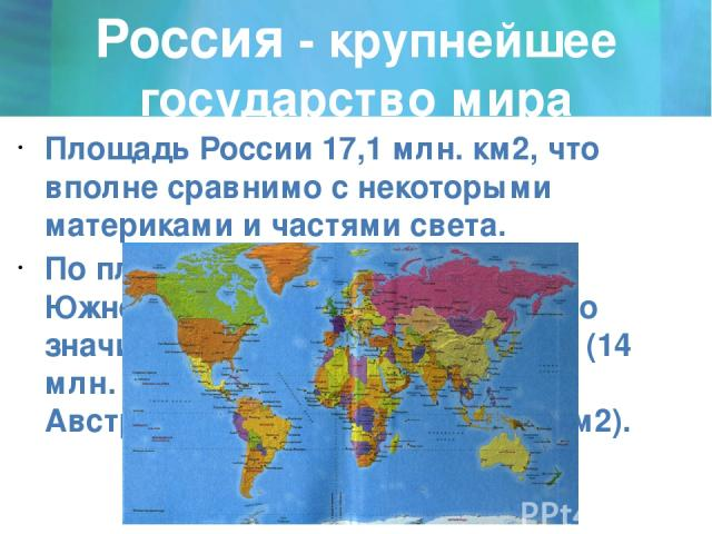 Россия - крупнейшее государство мира Площадь России 17,1 млн. км2, что вполне сравнимо с некоторыми материками и частями света. По площади Россия чуть меньше Южной Америки (17,8 млн. км2), но значительно больше Антарктиды (14 млн. км2), Европы (10 м…