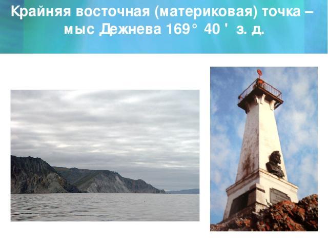 Крайняя восточная (материковая) точка – мыс Дежнева 169° 40 ' з. д.