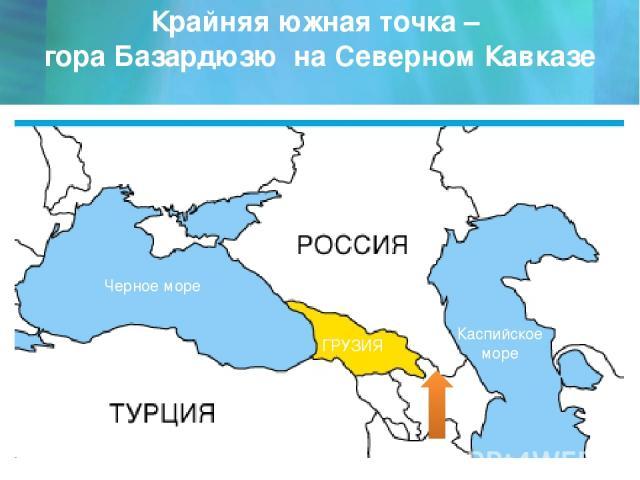 Крайняя южная точка – гора Базардюзю на Северном Кавказе Черное море Каспийское море ГРУЗИЯ АЗЕРБАЙДЖАН