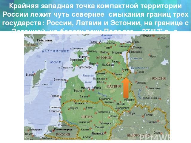 Крайняя западная точка компактной территории России лежит чуть севернее смыкания границ трех государств: России, Латвии и Эстонии, на границе с Эстонией, на берегу реки Педедзе - 27°17' в. д.