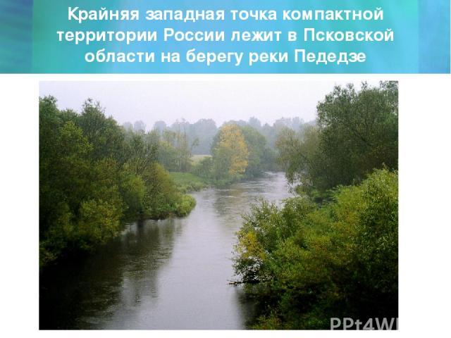 Крайняя западная точка компактной территории России лежит в Псковской области на берегу реки Педедзе