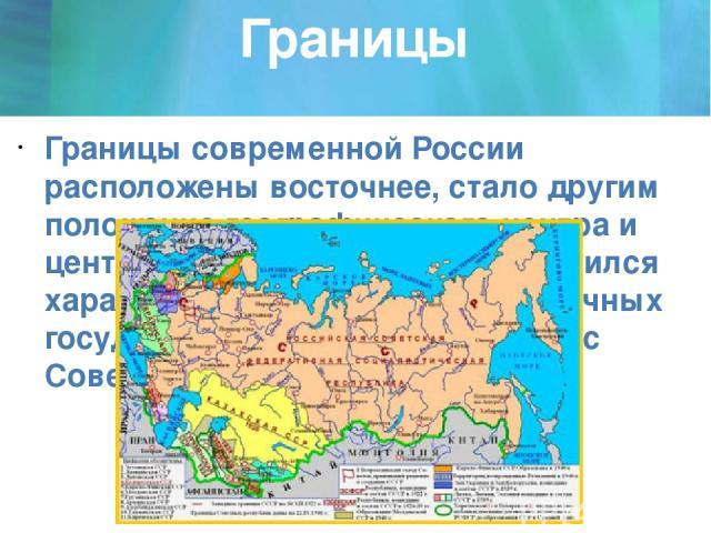 Границы Границы современной России расположены восточнее, стало другим положение географического центра и центра расселения России. Изменился характер границ и состав пограничных государств России по сравнению с Советским Союзом.