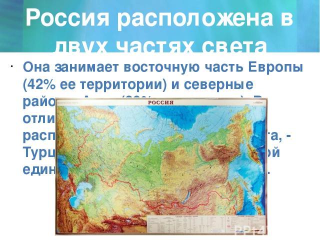 Россия расположена в двух частях света Она занимает восточную часть Европы (42% ее территории) и северные районы Азии (29% территории). В отличие от другой страны, расположенной в двух частях света, - Турции, Россия представляет собой единый террито…