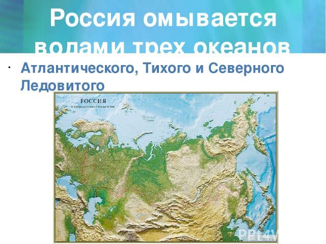 Россия омывается водами трех океанов Атлантического, Тихого и Северного Ледовитого