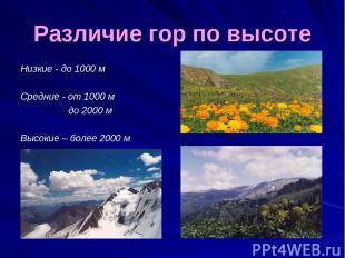 Различие гор по высоте Низкие - до 1000 м Средние - от 1000 м до 2000 м Высокие