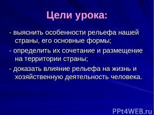 Цели урока: - выяснить особенности рельефа нашей страны, его основные формы; - о