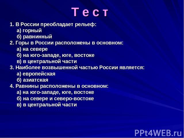 Т е с т 1. В России преобладает рельеф: а) горный б) равнинный 2. Горы в России расположены в основном: а) на севере б) на юго-западе, юге, востоке в) в центральной части 3. Наиболее возвышенной частью России является: а) европейская б) азиатская 4.…
