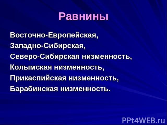 Равнины Восточно-Европейская, Западно-Сибирская, Северо-Сибирская низменность, Колымская низменность, Прикаспийская низменность, Барабинская низменность.